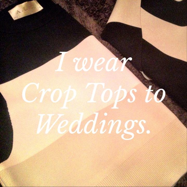 I wear Crop Tops toWeddings.