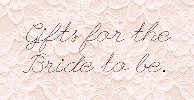 Gift ideas for the Bride tobe.