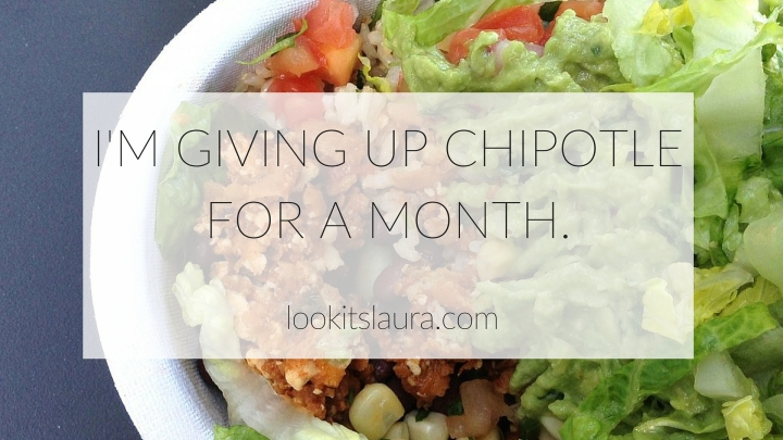 I'm giving up Chipotle for a month.