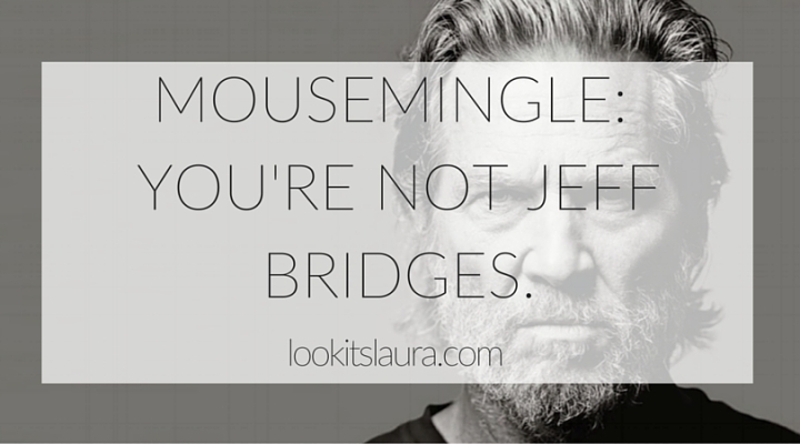 MouseMingle; You're not Jeff Bridges.